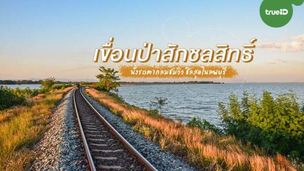 ไป เขื่อนป่าสักชลสิทธิ์ เขื่อนขนาดใหญ่ของเมืองไทย นั่งรถลางชมวิวกินบรรยากาศ